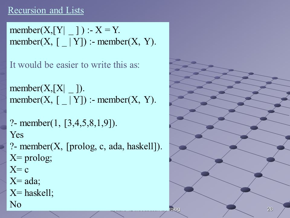 26Lecture 12 Introduction to Prolog member(X,[Y| _ ] ) :- X = Y. member(X, [ _ | Y]) :- member(X, Y). It would be easier to write this as: member(X,[X