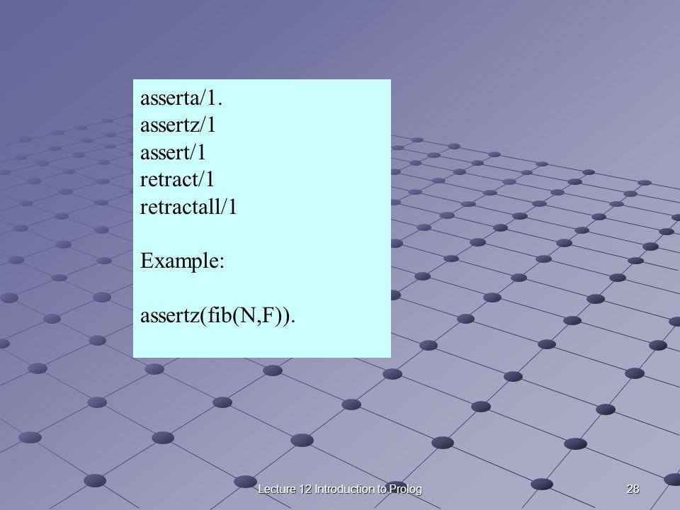 28Lecture 12 Introduction to Prolog asserta/1. assertz/1 assert/1 retract/1 retractall/1 Example: assertz(fib(N,F)).