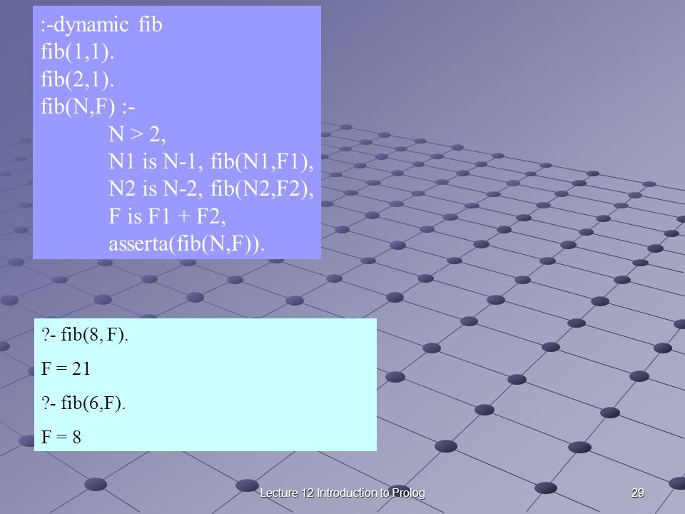 29Lecture 12 Introduction to Prolog :-dynamic fib fib(1,1). fib(2,1). fib(N,F) :- N > 2, N1 is N-1, fib(N1,F1), N2 is N-2, fib(N2,F2), F is F1 + F2, a