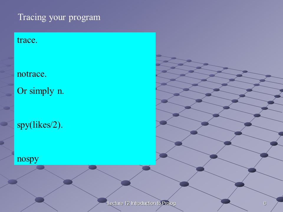8Lecture 12 Introduction to Prolog trace. notrace. Or simply n. spy(likes/2). nospy Tracing your program