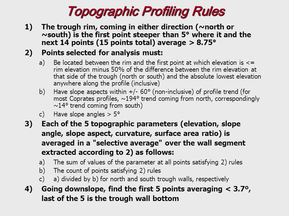 Topographic Profiling Rules 1)The trough rim, coming in either direction (~north or ~south) is the first point steeper than 5° where it and the next 14 points (15 points total) average > 8.75° 2)Points selected for analysis must: a)Be located between the rim and the first point at which elevation is <= rim elevation minus 50% of the difference between the rim elevation at that side of the trough (north or south) and the absolute lowest elevation anywhere along the profile (inclusive) b)Have slope aspects within +/- 60° (non-inclusive) of profile trend (for most Coprates profiles, ~194° trend coming from north, correspondingly ~14° trend coming from south) c)Have slope angles > 5° 3)Each of the 5 topographic parameters (elevation, slope angle, slope aspect, curvature, surface area ratio) is averaged in a selective average over the wall segment extracted according to 2) as follows: a)The sum of values of the parameter at all points satisfying 2) rules b)The count of points satisfying 2) rules c)a) divided by b) for north and south trough walls, respectively 4)Going downslope, find the first 5 points averaging < 3.7º, last of the 5 is the trough wall bottom