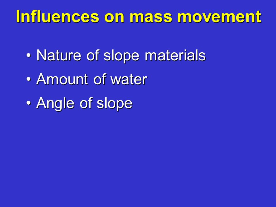 Influences on mass movement Nature of slope materialsNature of slope materials Amount of waterAmount of water Angle of slopeAngle of slope