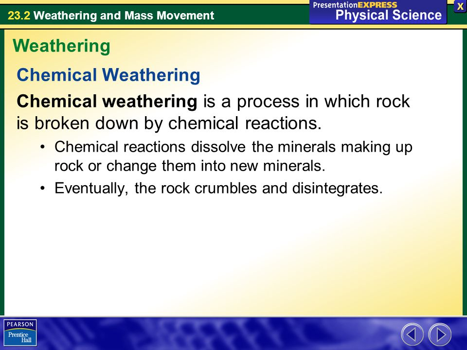 23.2 Weathering and Mass Movement Chemical Weathering Chemical weathering is a process in which rock is broken down by chemical reactions. Chemical re