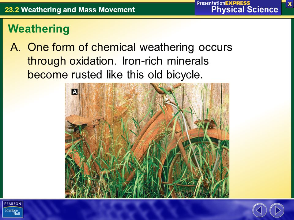 23.2 Weathering and Mass Movement A.One form of chemical weathering occurs through oxidation. Iron-rich minerals become rusted like this old bicycle.