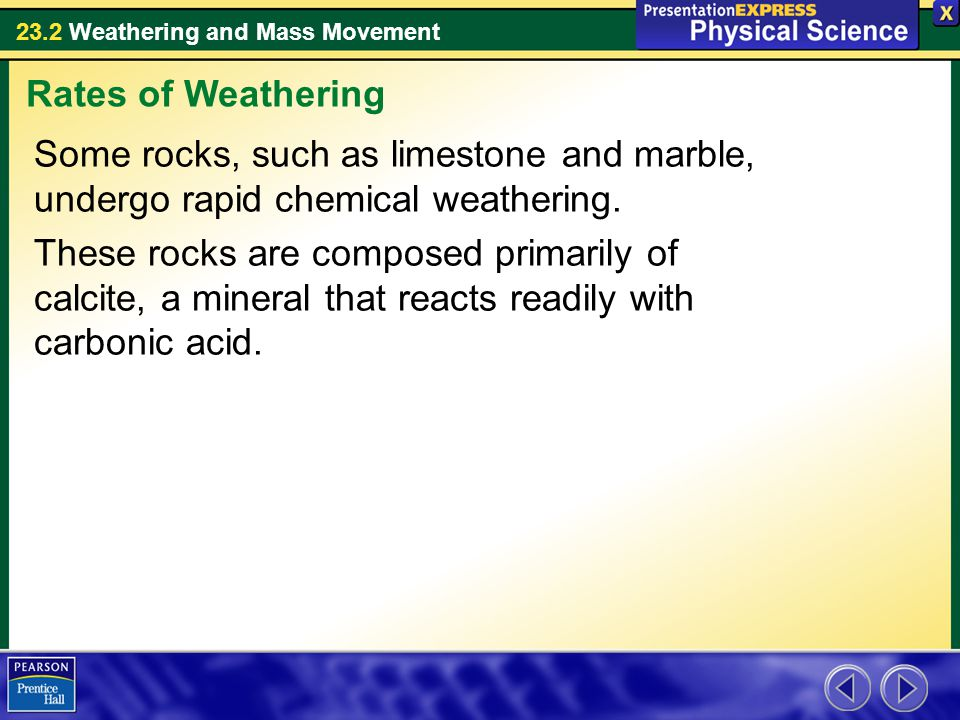 23.2 Weathering and Mass Movement Some rocks, such as limestone and marble, undergo rapid chemical weathering. These rocks are composed primarily of c