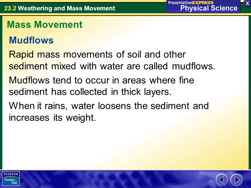 23.2 Weathering and Mass Movement Mudflows Rapid mass movements of soil and other sediment mixed with water are called mudflows. Mudflows tend to occu