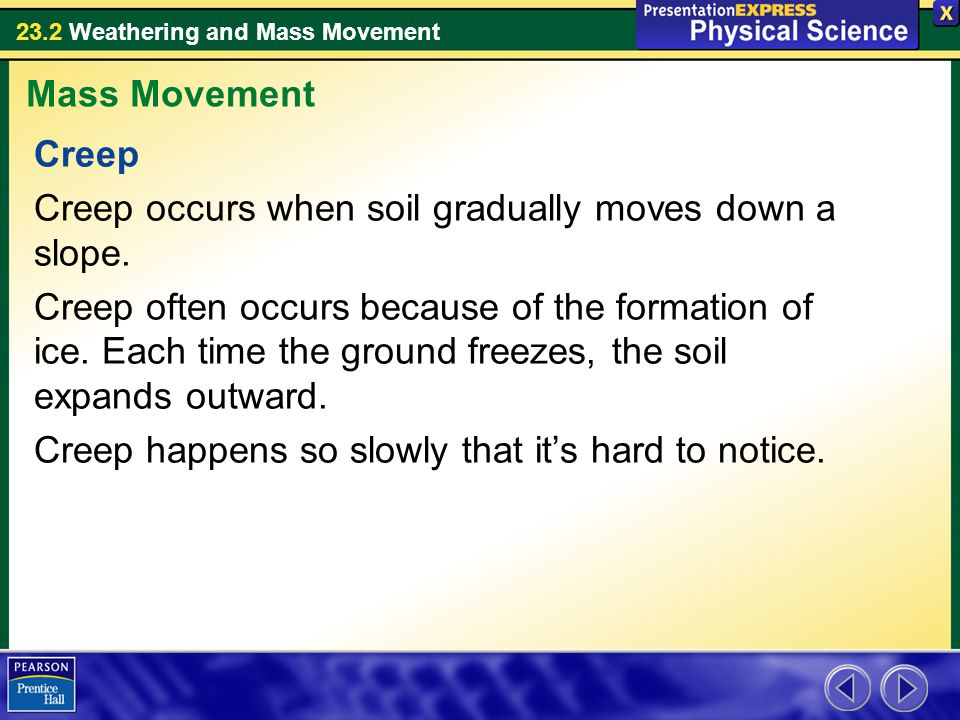 23.2 Weathering and Mass Movement Creep Creep occurs when soil gradually moves down a slope. Creep often occurs because of the formation of ice. Each