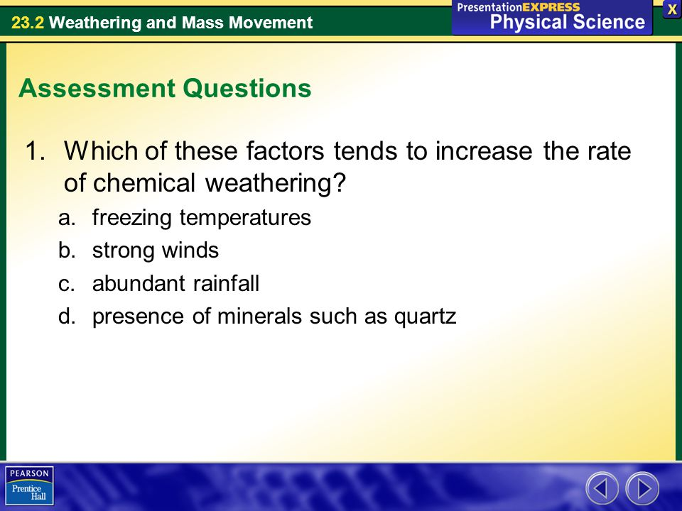 23.2 Weathering and Mass Movement Assessment Questions 1.Which of these factors tends to increase the rate of chemical weathering? a.freezing temperat