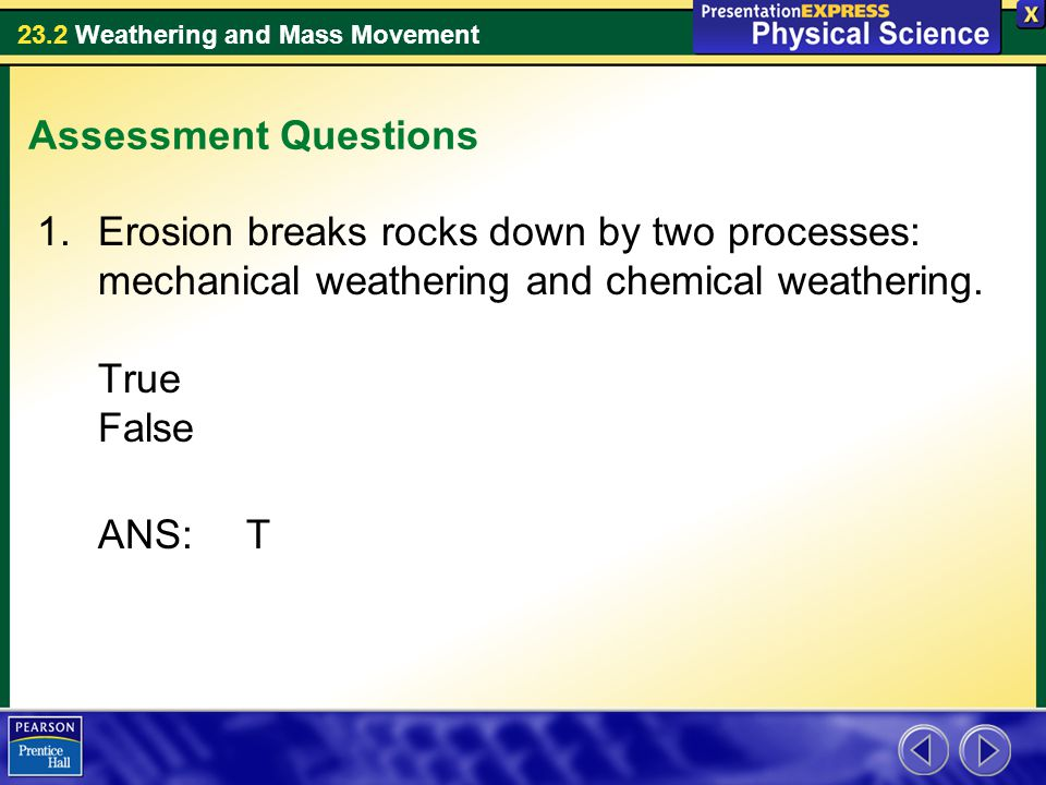23.2 Weathering and Mass Movement Assessment Questions 1.Erosion breaks rocks down by two processes: mechanical weathering and chemical weathering. Tr