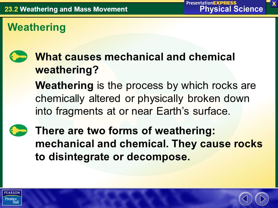 23.2 Weathering and Mass Movement Weathering What causes mechanical and chemical weathering? Weathering is the process by which rocks are chemically a