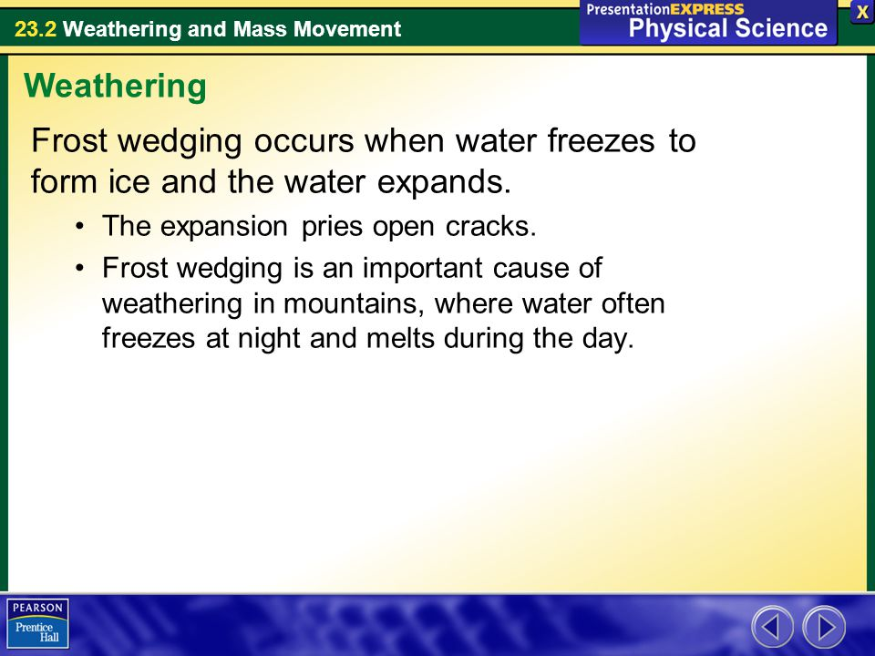 23.2 Weathering and Mass Movement Frost wedging occurs when water freezes to form ice and the water expands. The expansion pries open cracks. Frost we