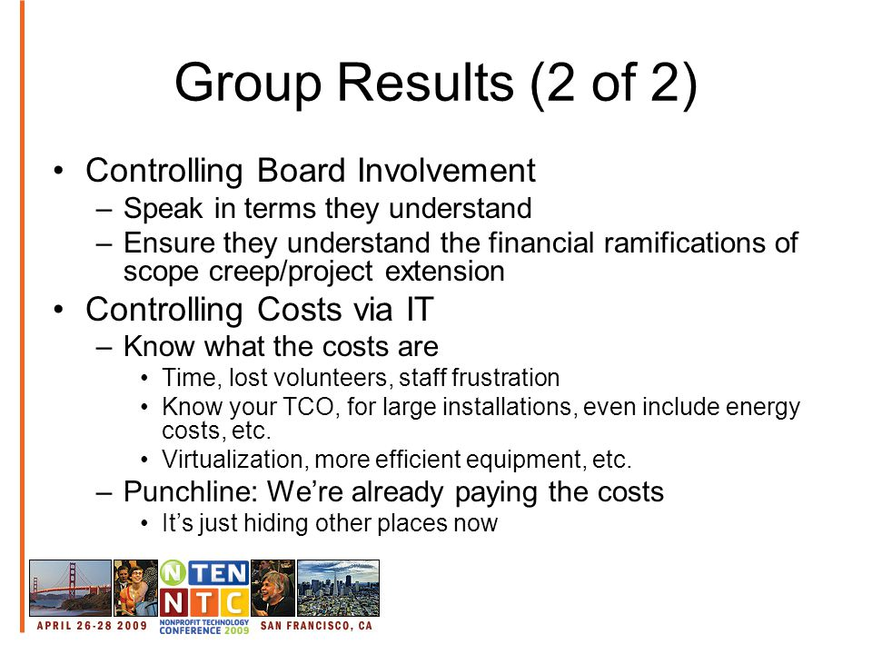 Group Results (2 of 2) Controlling Board Involvement –Speak in terms they understand –Ensure they understand the financial ramifications of scope creep/project extension Controlling Costs via IT –Know what the costs are Time, lost volunteers, staff frustration Know your TCO, for large installations, even include energy costs, etc.
