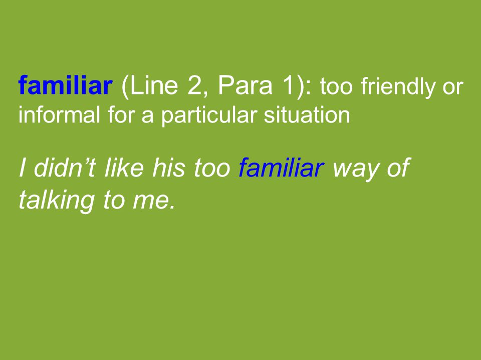 familiar (Line 2, Para 1): too friendly or informal for a particular situation I didn't like his too familiar way of talking to me.