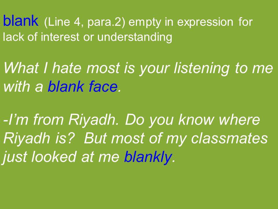 blank (Line 4, para.2) empty in expression for lack of interest or understanding What I hate most is your listening to me with a blank face. -I'm from