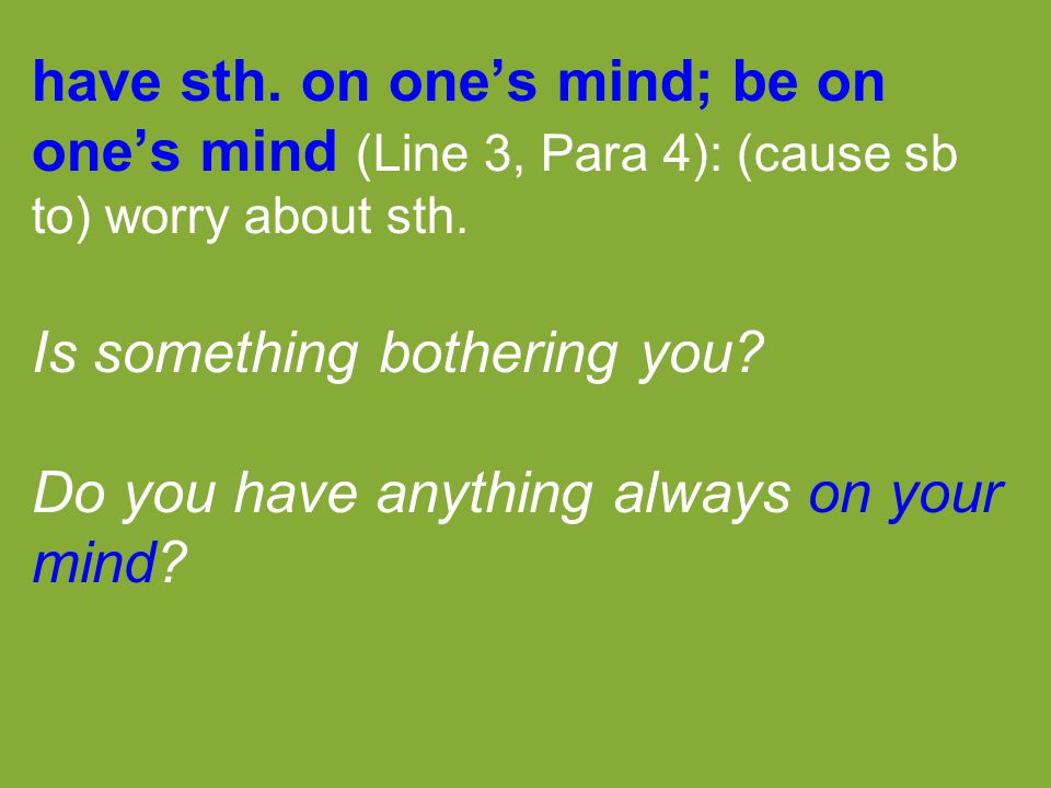 have sth. on one's mind; be on one's mind (Line 3, Para 4): (cause sb to) worry about sth. Is something bothering you? Do you have anything always on