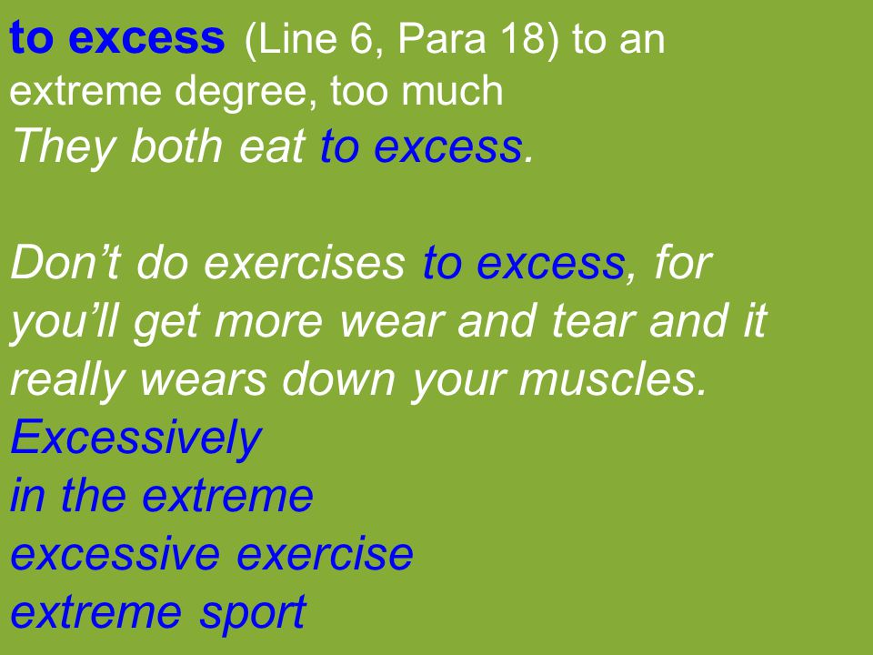 to excess (Line 6, Para 18) to an extreme degree, too much They both eat to excess. Don't do exercises to excess, for you'll get more wear and tear an
