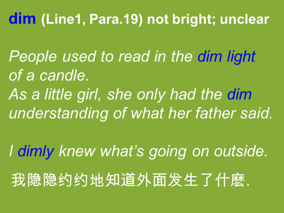 dim (Line1, Para.19) not bright; unclear People used to read in the dim light of a candle. As a little girl, she only had the dim understanding of wha