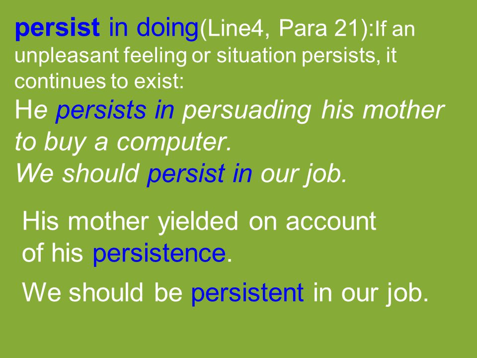 persist in doing (Line4, Para 21): If an unpleasant feeling or situation persists, it continues to exist: He persists in persuading his mother to buy