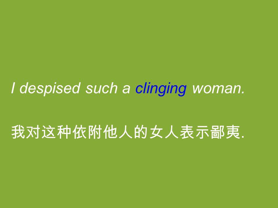 I despised such a clinging woman. 我对这种依附他人的女人表示鄙夷.