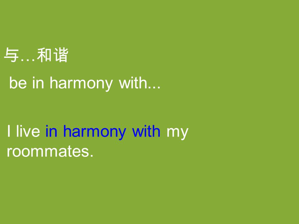 与 … 和谐 I live in harmony with my roommates. be in harmony with...