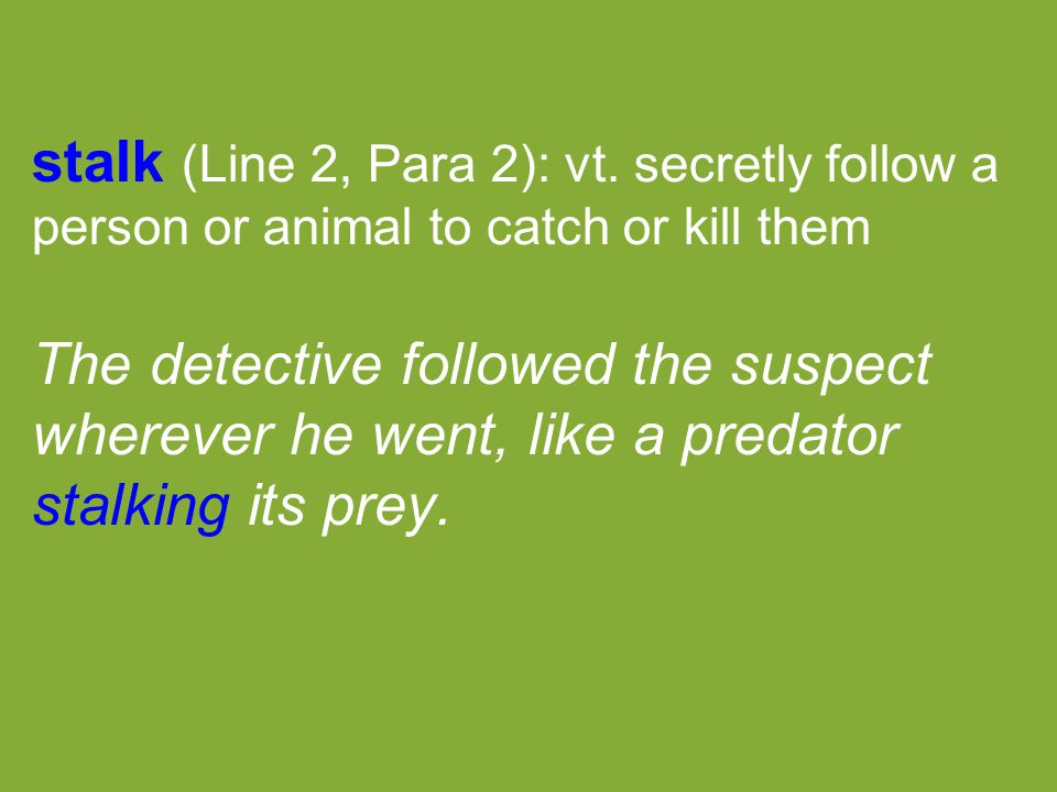 stalk (Line 2, Para 2): vt. secretly follow a person or animal to catch or kill them The detective followed the suspect wherever he went, like a preda