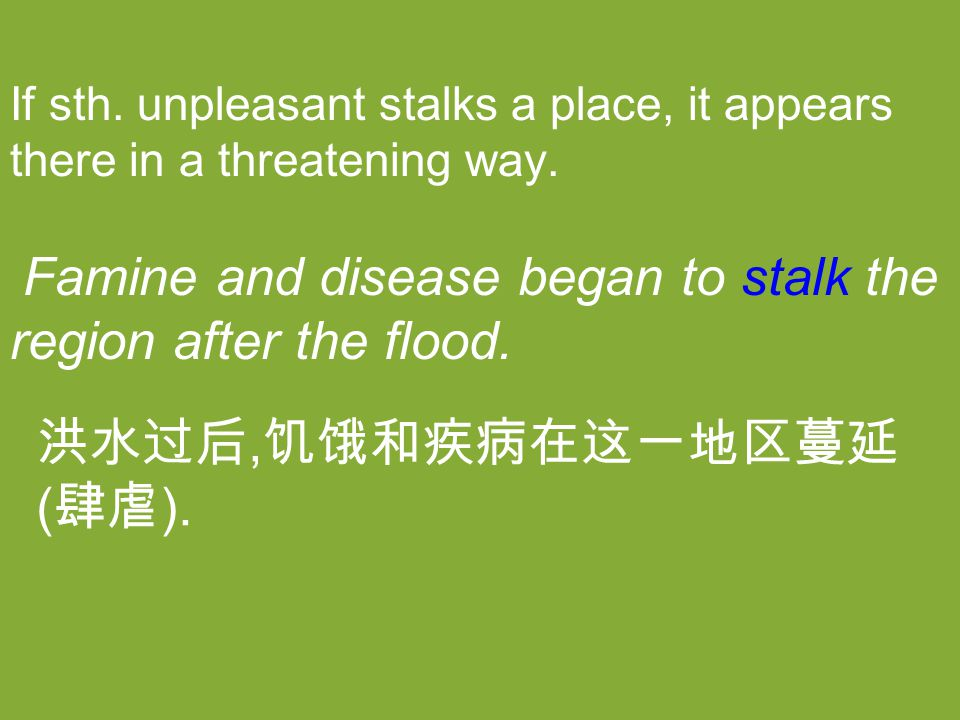If sth. unpleasant stalks a place, it appears there in a threatening way. Famine and disease began to stalk the region after the flood. 洪水过后, 饥饿和疾病在这一