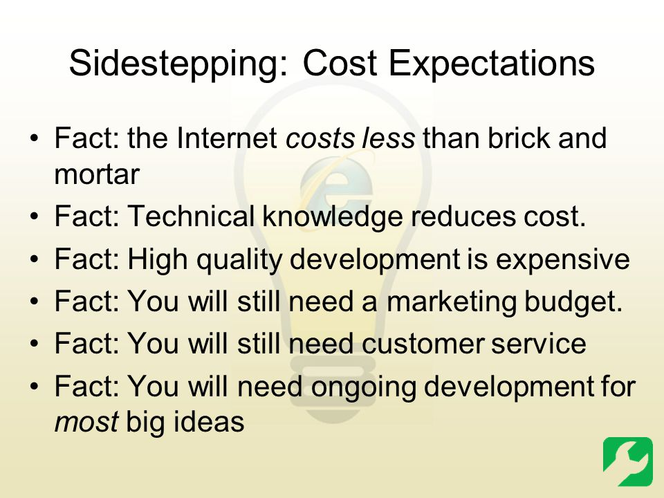 Sidestepping: Cost Expectations Fact: the Internet costs less than brick and mortar Fact: Technical knowledge reduces cost. Fact: High quality develop
