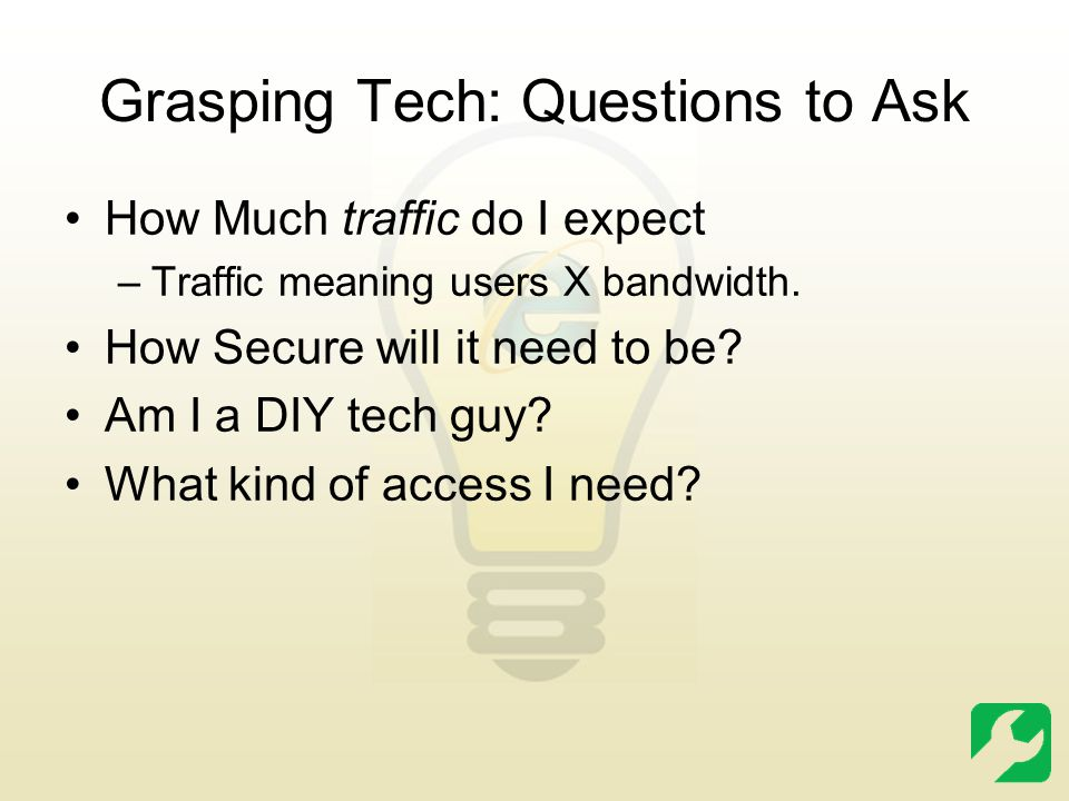 Grasping Tech: Questions to Ask How Much traffic do I expect –Traffic meaning users X bandwidth.