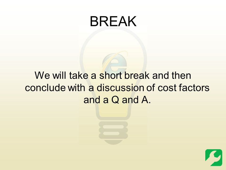 BREAK We will take a short break and then conclude with a discussion of cost factors and a Q and A.