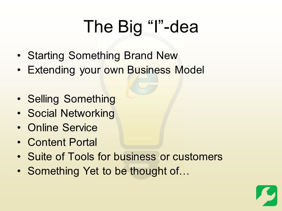 The Big I -dea Starting Something Brand New Extending your own Business Model Selling Something Social Networking Online Service Content Portal Suite of Tools for business or customers Something Yet to be thought of…