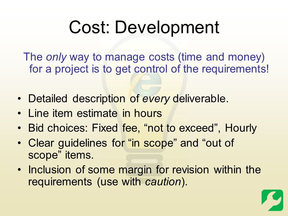 Cost: Development The only way to manage costs (time and money) for a project is to get control of the requirements! Detailed description of every del