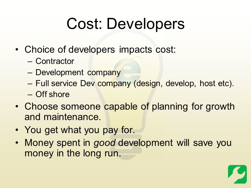 Cost: Developers Choice of developers impacts cost: –Contractor –Development company –Full service Dev company (design, develop, host etc).