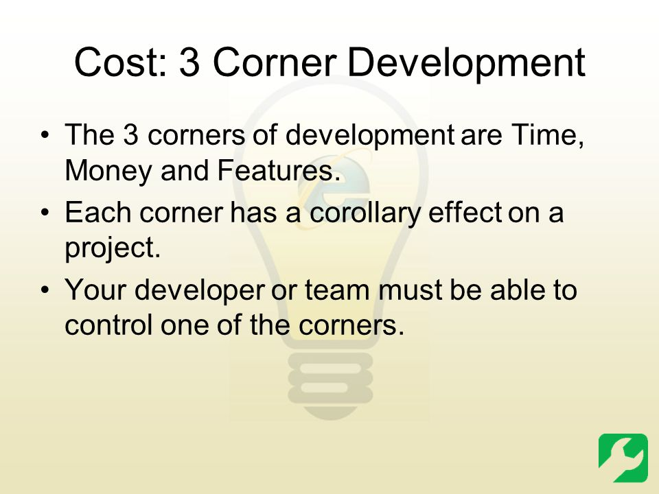 Cost: 3 Corner Development The 3 corners of development are Time, Money and Features. Each corner has a corollary effect on a project. Your developer