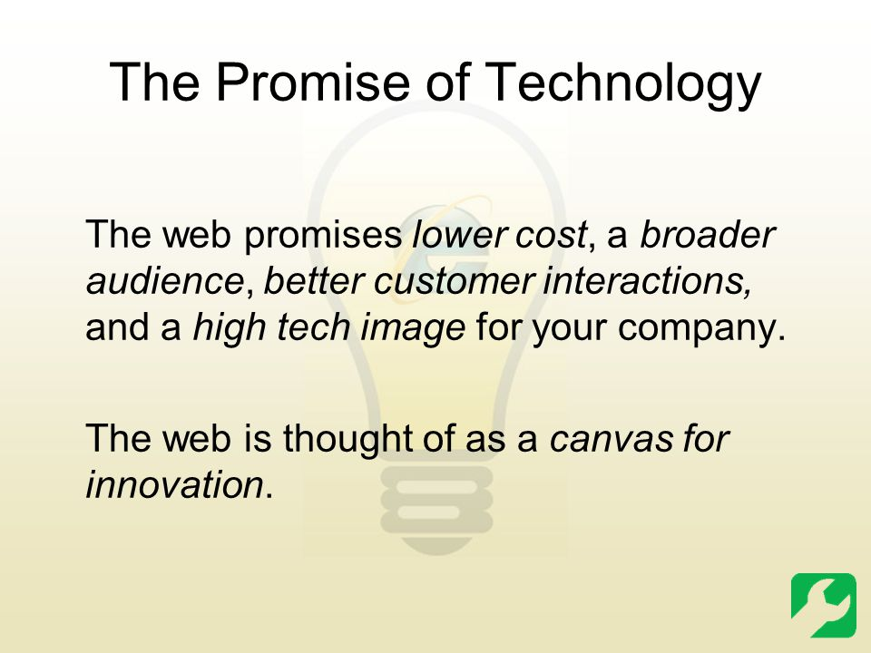 The Promise of Technology The web promises lower cost, a broader audience, better customer interactions, and a high tech image for your company. The w