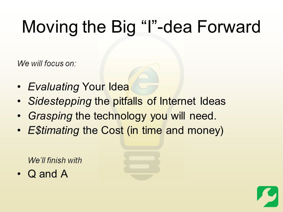 Moving the Big I -dea Forward We will focus on: Evaluating Your Idea Sidestepping the pitfalls of Internet Ideas Grasping the technology you will need.