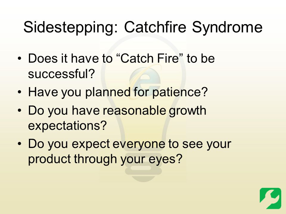 """Sidestepping: Catchfire Syndrome Does it have to """"Catch Fire"""" to be successful? Have you planned for patience? Do you have reasonable growth expectati"""