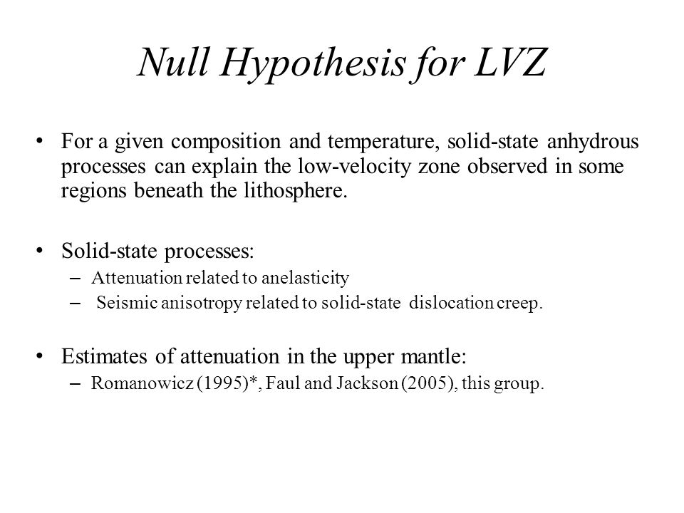Null Hypothesis for LVZ For a given composition and temperature, solid-state anhydrous processes can explain the low-velocity zone observed in some regions beneath the lithosphere.