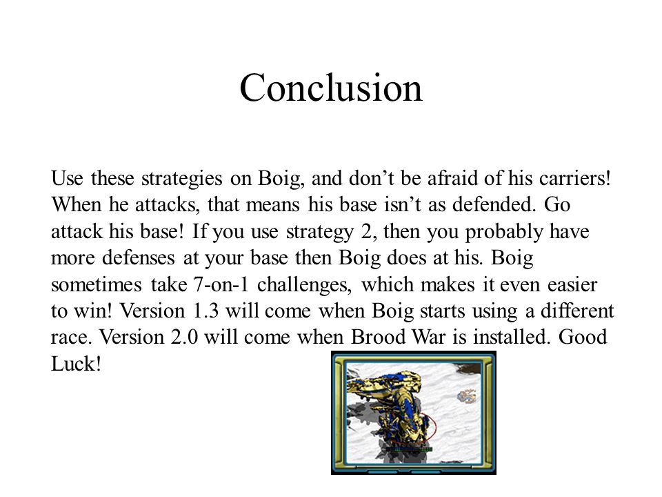 Conclusion Use these strategies on Boig, and don't be afraid of his carriers! When he attacks, that means his base isn't as defended. Go attack his ba