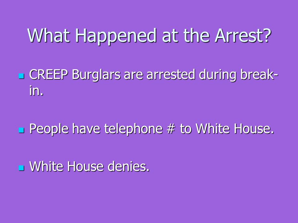 What Happened at the Arrest. CREEP Burglars are arrested during break- in.