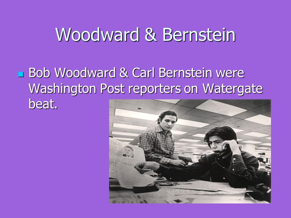 Woodward & Bernstein Bob Woodward & Carl Bernstein were Washington Post reporters on Watergate beat.