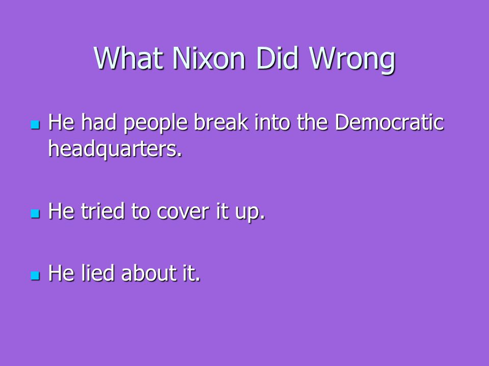 What Nixon Did Wrong He had people break into the Democratic headquarters.