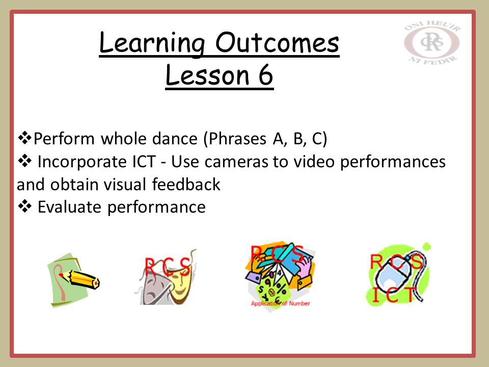  Perform whole dance (Phrases A, B, C)  Incorporate ICT - Use cameras to video performances and obtain visual feedback  Evaluate performance Learning Outcomes Lesson 6