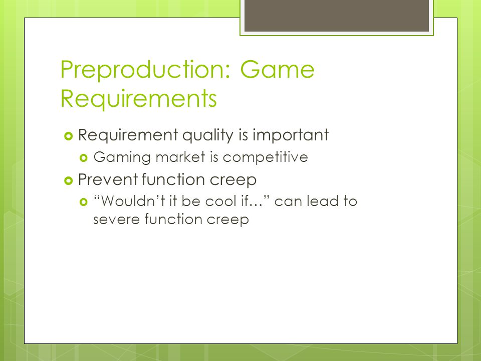 Preproduction: Game Requirements  Requirement quality is important  Gaming market is competitive  Prevent function creep  Wouldn't it be cool if… can lead to severe function creep