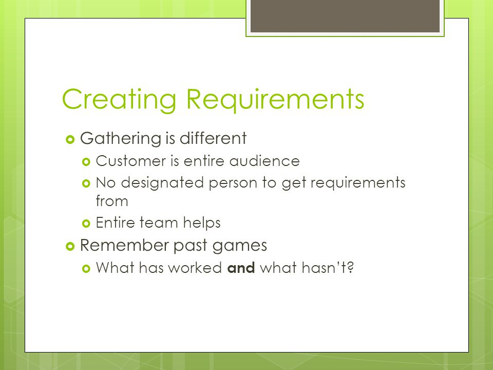Creating Requirements  Gathering is different  Customer is entire audience  No designated person to get requirements from  Entire team helps  Remember past games  What has worked and what hasn't