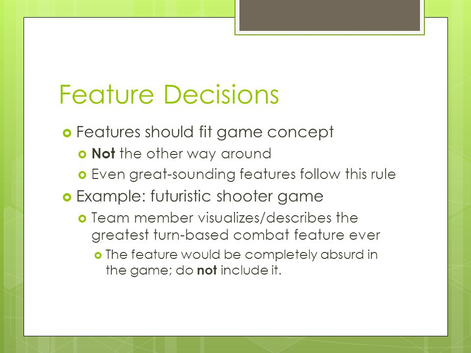 Feature Decisions  Features should fit game concept  Not the other way around  Even great-sounding features follow this rule  Example: futuristic shooter game  Team member visualizes/describes the greatest turn-based combat feature ever  The feature would be completely absurd in the game; do not include it.