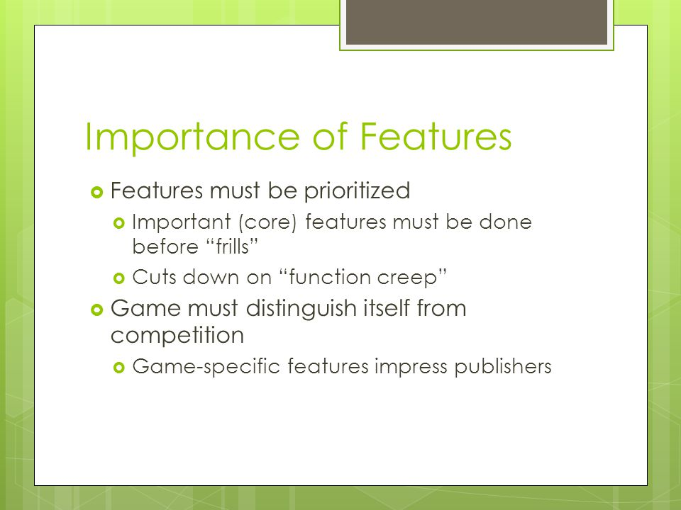 Importance of Features  Features must be prioritized  Important (core) features must be done before frills  Cuts down on function creep  Game must distinguish itself from competition  Game-specific features impress publishers