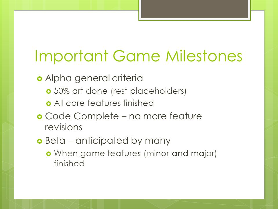 Important Game Milestones  Alpha general criteria  50% art done (rest placeholders)  All core features finished  Code Complete – no more feature revisions  Beta – anticipated by many  When game features (minor and major) finished