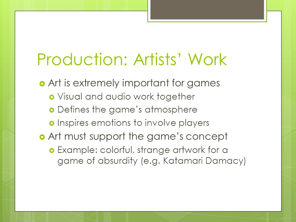 Production: Artists' Work  Art is extremely important for games  Visual and audio work together  Defines the game's atmosphere  Inspires emotions to involve players  Art must support the game's concept  Example: colorful, strange artwork for a game of absurdity (e.g.