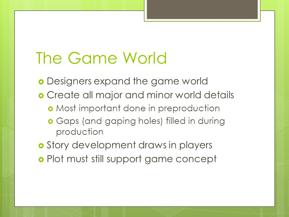 The Game World  Designers expand the game world  Create all major and minor world details  Most important done in preproduction  Gaps (and gaping holes) filled in during production  Story development draws in players  Plot must still support game concept