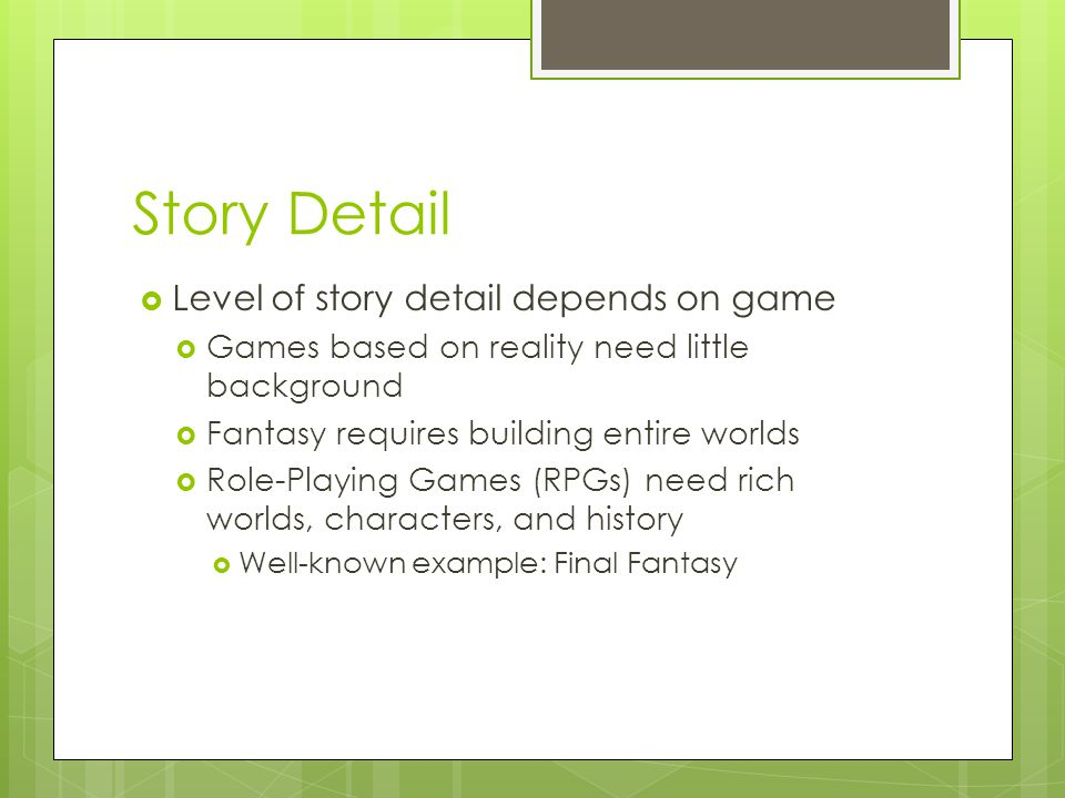 Story Detail  Level of story detail depends on game  Games based on reality need little background  Fantasy requires building entire worlds  Role-Playing Games (RPGs) need rich worlds, characters, and history  Well-known example: Final Fantasy